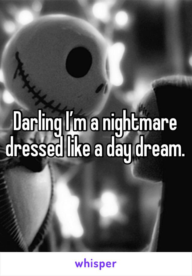Darling I'm a nightmare dressed like a day dream.