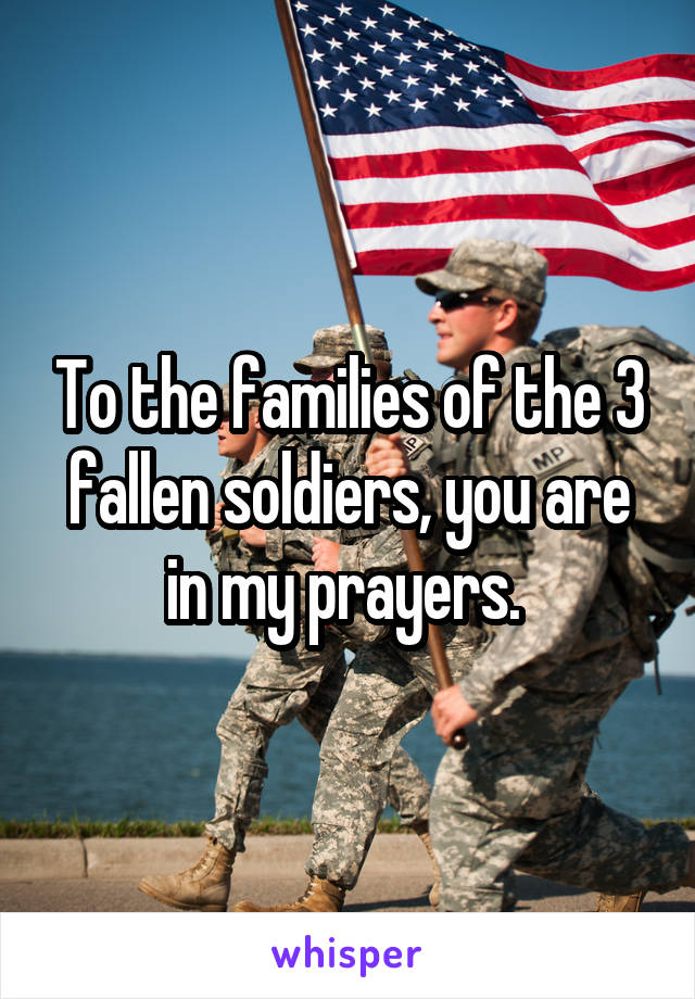 To the families of the 3 fallen soldiers, you are in my prayers.