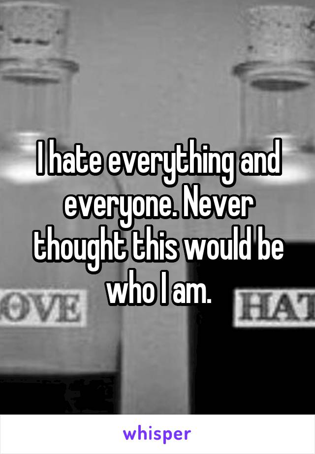 I hate everything and everyone. Never thought this would be who I am.