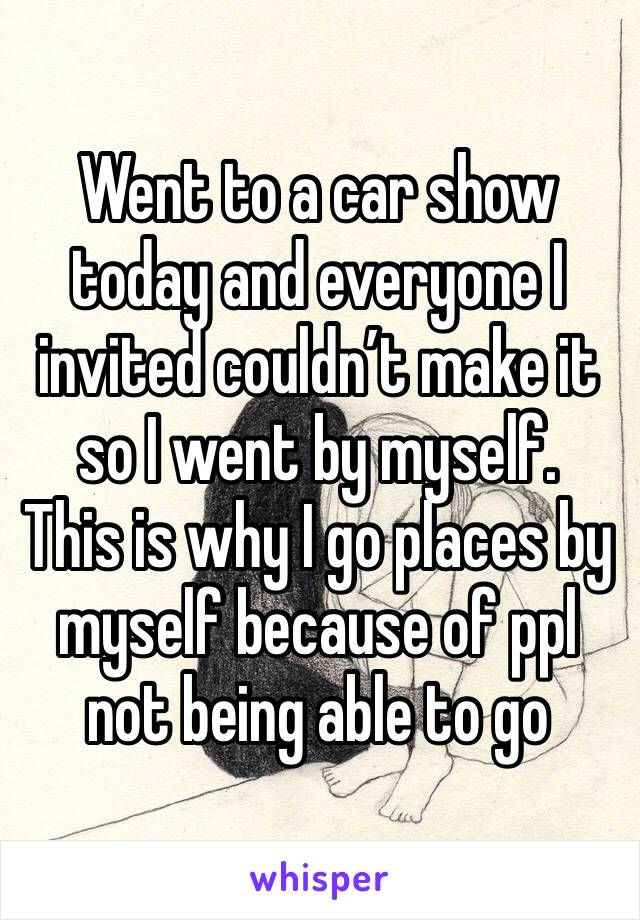 Went to a car show today and everyone I invited couldn't make it so I went by myself.  This is why I go places by myself because of ppl not being able to go