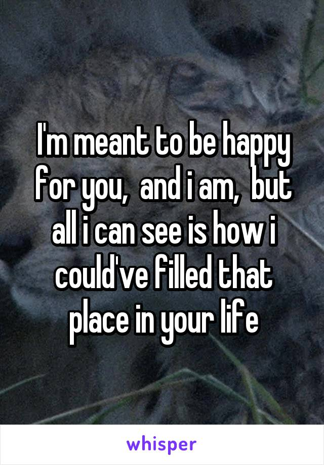 I'm meant to be happy for you,  and i am,  but all i can see is how i could've filled that place in your life