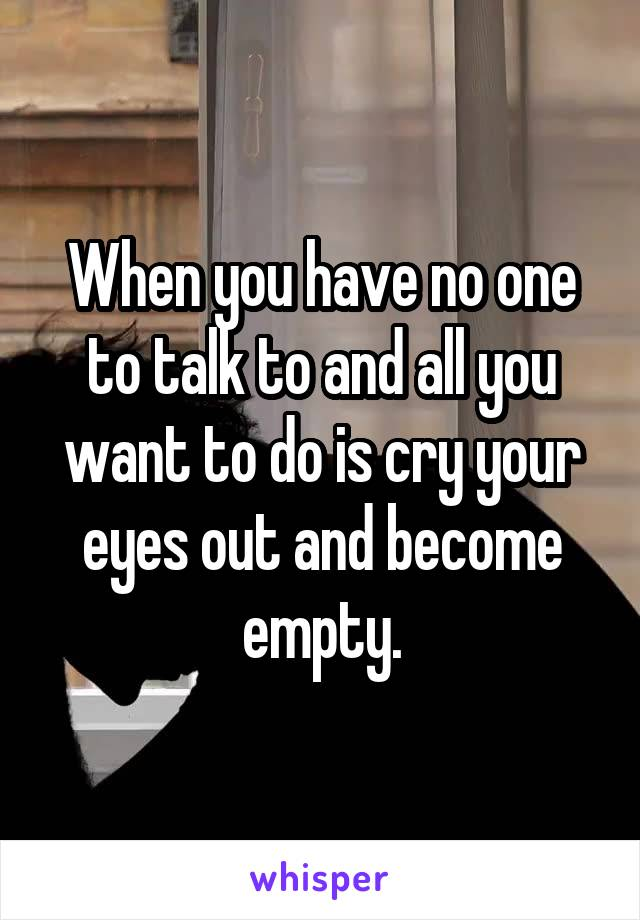 When you have no one to talk to and all you want to do is cry your eyes out and become empty.