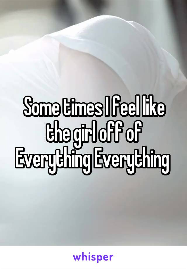 Some times I feel like the girl off of Everything Everything