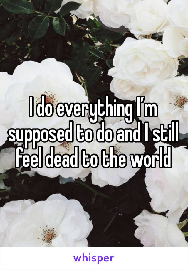 I do everything I'm supposed to do and I still feel dead to the world