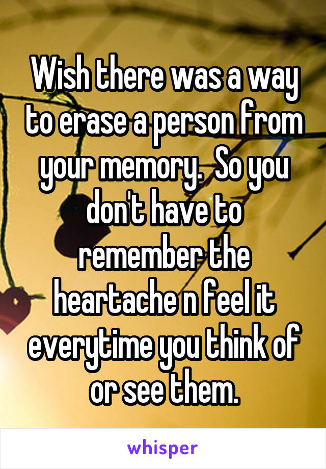 Wish there was a way to erase a person from your memory.  So you don't have to remember the heartache n feel it everytime you think of or see them.