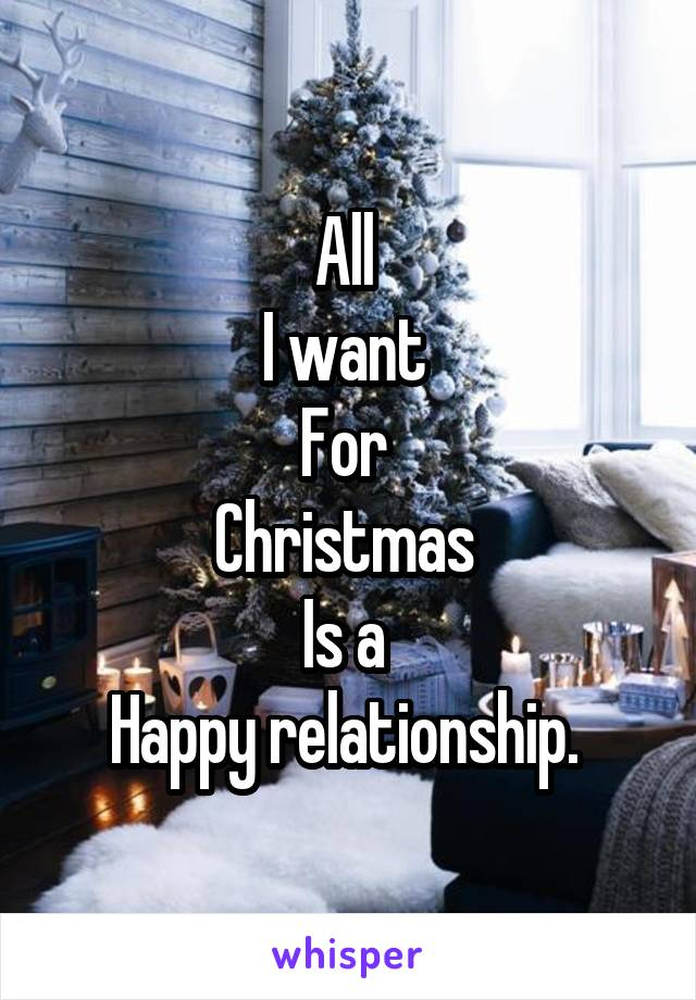 All  I want  For  Christmas  Is a  Happy relationship.