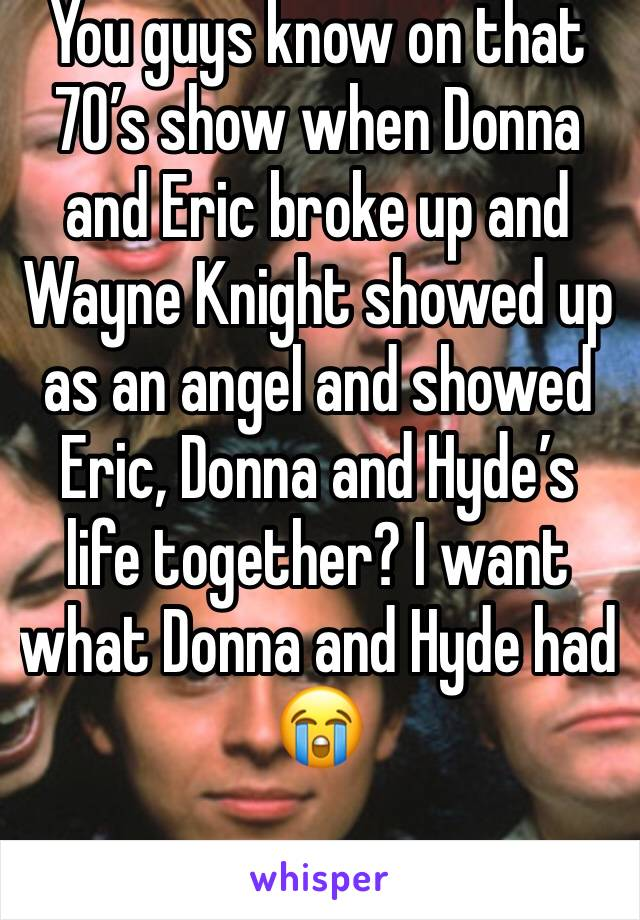 You guys know on that 70's show when Donna and Eric broke up and Wayne Knight showed up as an angel and showed Eric, Donna and Hyde's life together? I want what Donna and Hyde had 😭