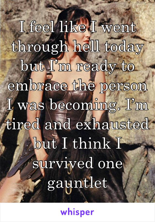 I feel like I went through hell today but I'm ready to embrace the person I was becoming. I'm tired and exhausted but I think I survived one gauntlet