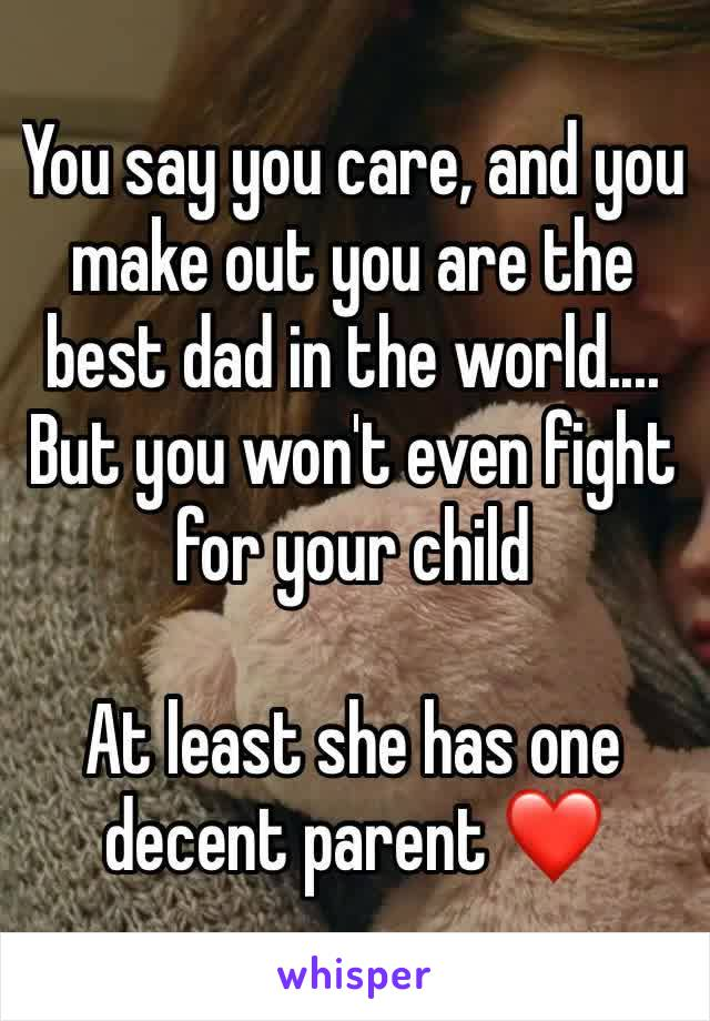 You say you care, and you make out you are the best dad in the world.... But you won't even fight for your child   At least she has one decent parent ❤️
