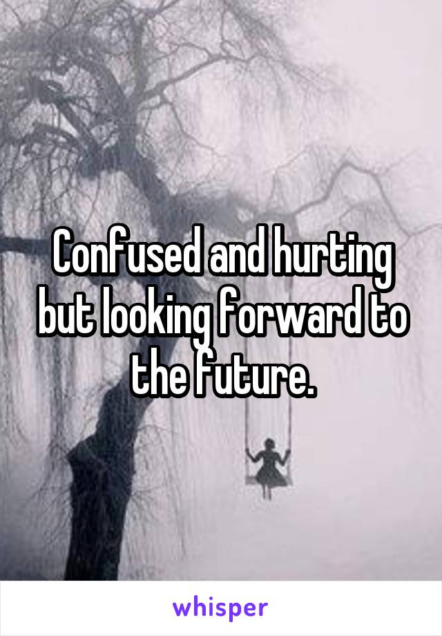 Confused and hurting but looking forward to the future.