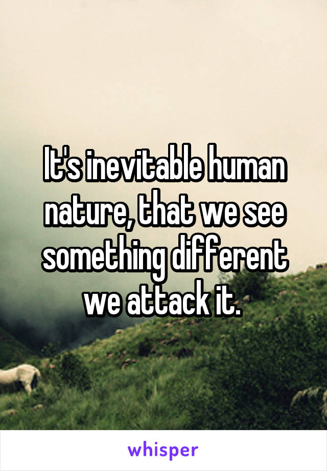 It's inevitable human nature, that we see something different we attack it.