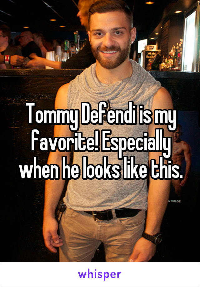 Tommy Defendi is my favorite! Especially when he looks like this.