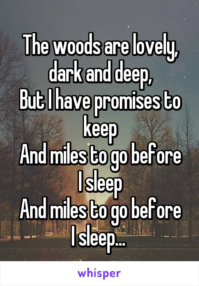 The woods are lovely, dark and deep, But I have promises to keep And miles to go before I sleep And miles to go before I sleep...