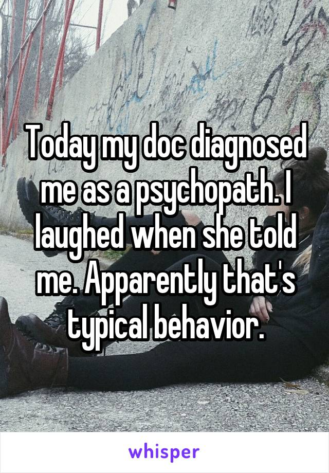 Today my doc diagnosed me as a psychopath. I laughed when she told me. Apparently that's typical behavior.