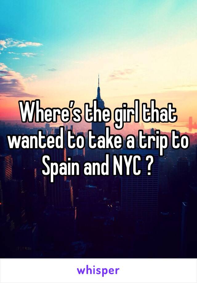 Where's the girl that wanted to take a trip to Spain and NYC ?