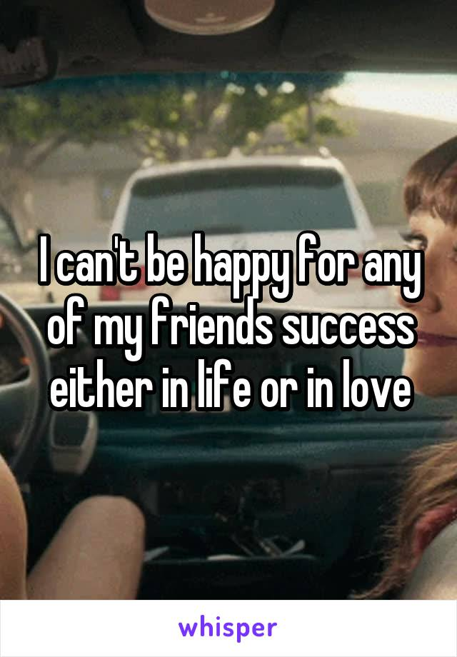 I can't be happy for any of my friends success either in life or in love