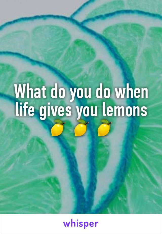 What do you do when life gives you lemons 🍋🍋🍋