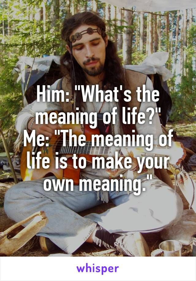 """Him: """"What's the meaning of life?"""" Me: """"The meaning of life is to make your own meaning."""""""