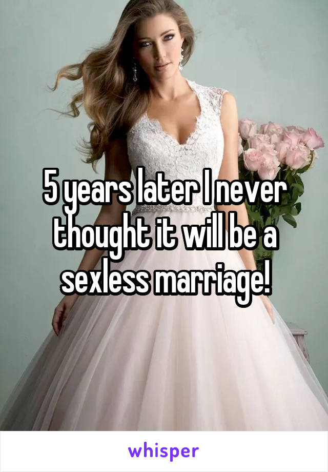 5 years later I never thought it will be a sexless marriage!