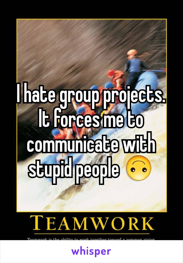 I hate group projects. It forces me to communicate with stupid people 🙃