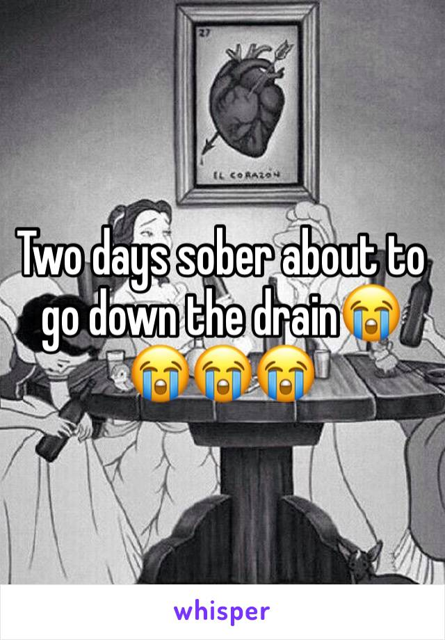 Two days sober about to go down the drain😭😭😭😭