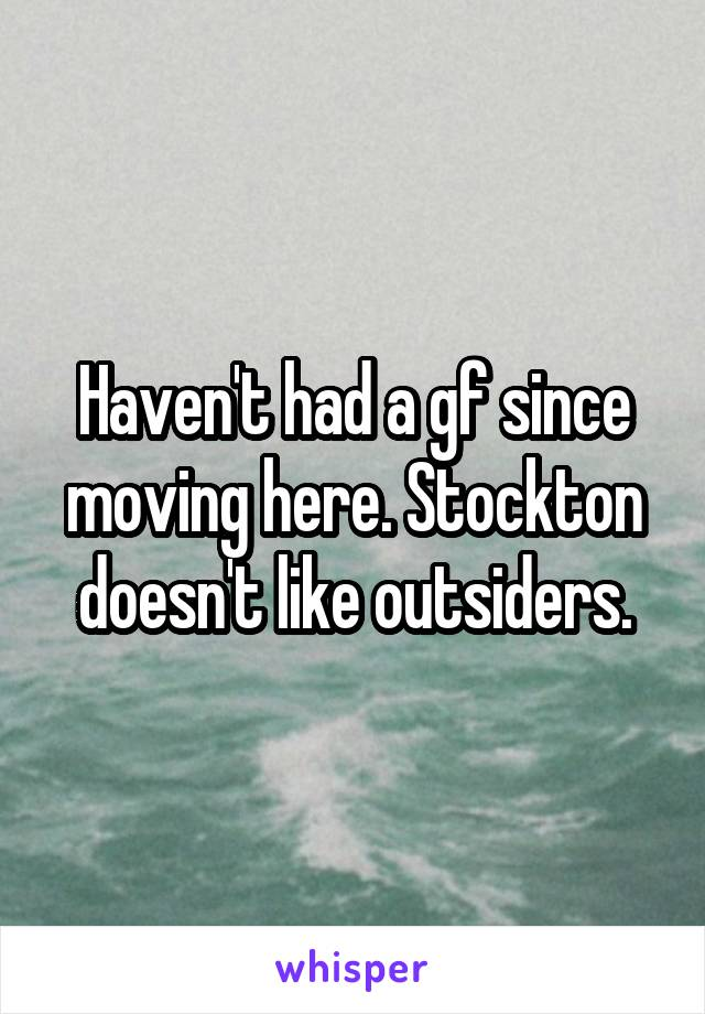 Haven't had a gf since moving here. Stockton doesn't like outsiders.