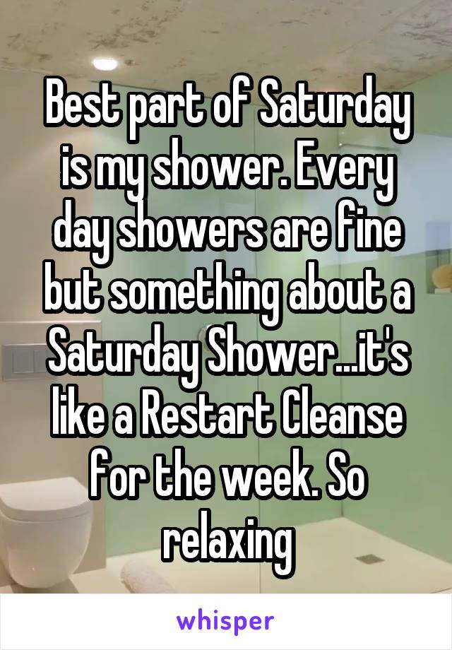 Best part of Saturday is my shower. Every day showers are fine but something about a Saturday Shower...it's like a Restart Cleanse for the week. So relaxing