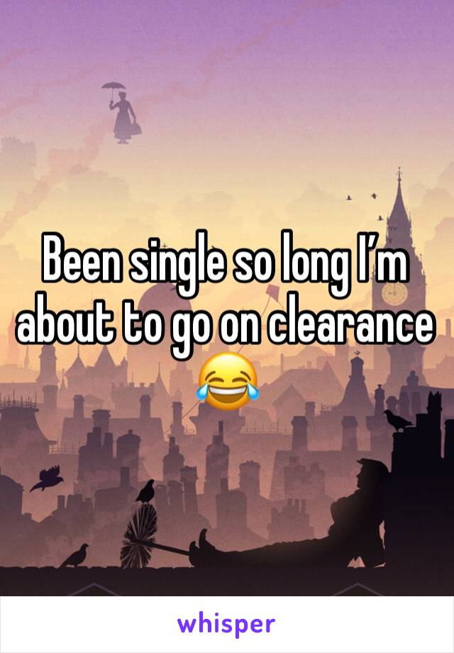 Been single so long I'm about to go on clearance 😂