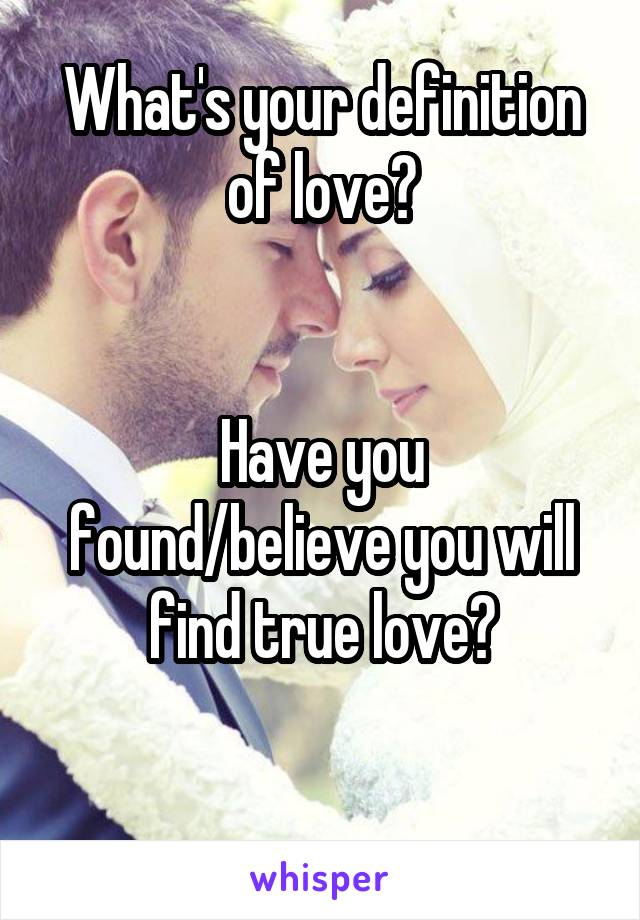 What's your definition of love?   Have you found/believe you will find true love?