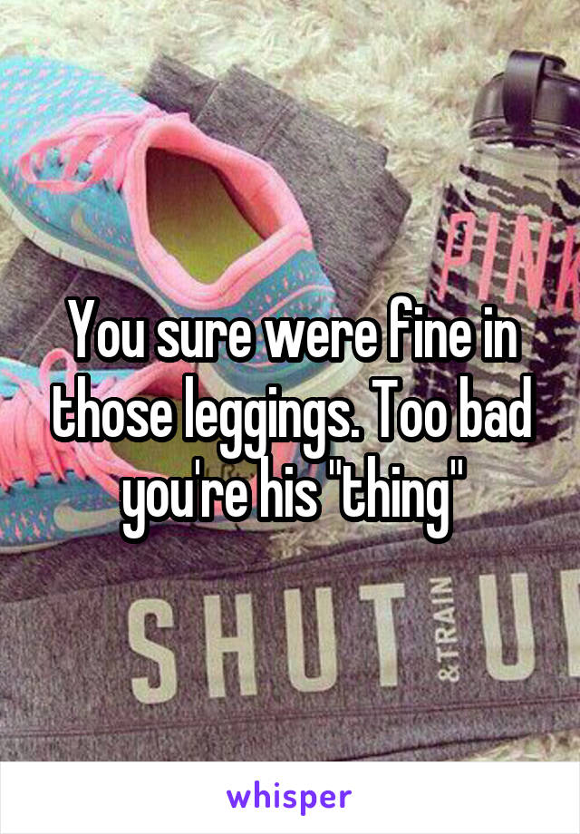 "You sure were fine in those leggings. Too bad you're his ""thing"""