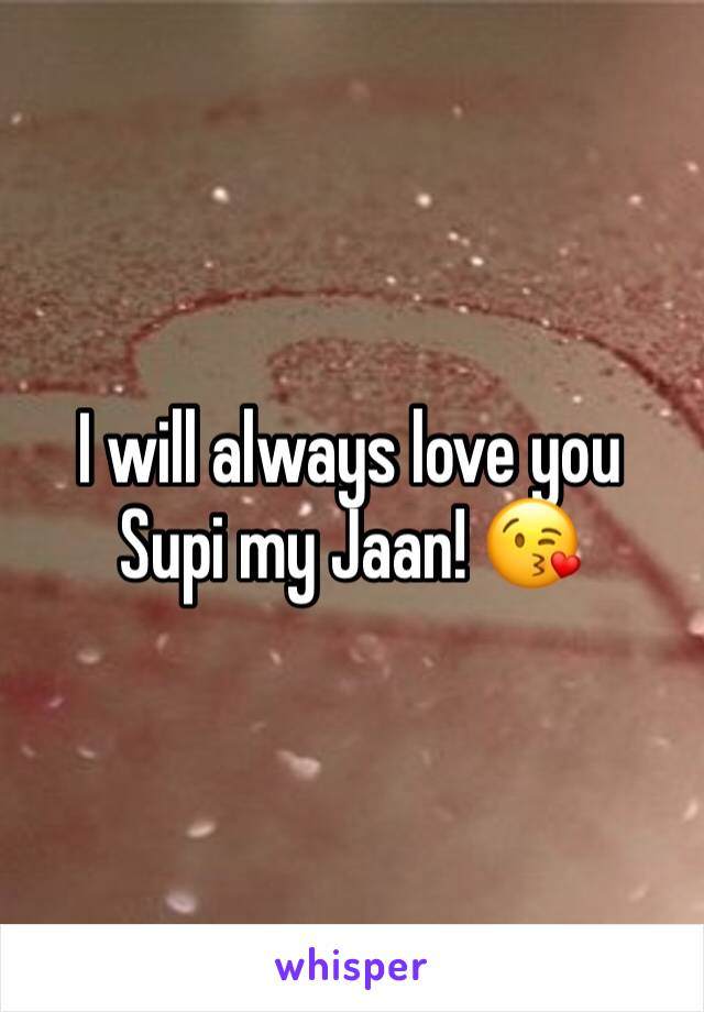I will always love you Supi my Jaan! 😘