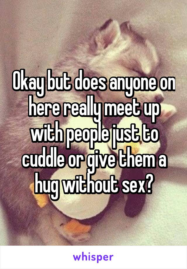 Okay but does anyone on here really meet up with people just to cuddle or give them a hug without sex?