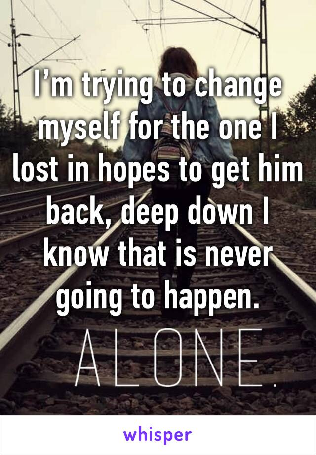 I'm trying to change myself for the one I lost in hopes to get him back, deep down I know that is never going to happen.