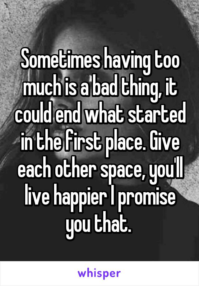 Sometimes having too much is a bad thing, it could end what started in the first place. Give each other space, you'll live happier I promise you that.