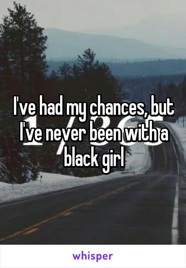 I've had my chances, but I've never been with a black girl