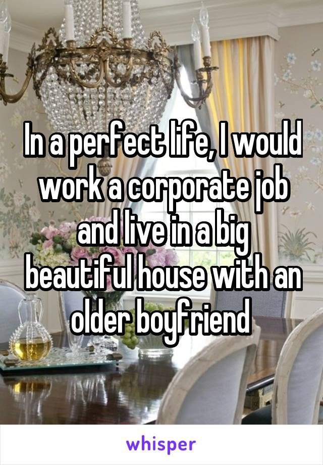 In a perfect life, I would work a corporate job and live in a big beautiful house with an older boyfriend