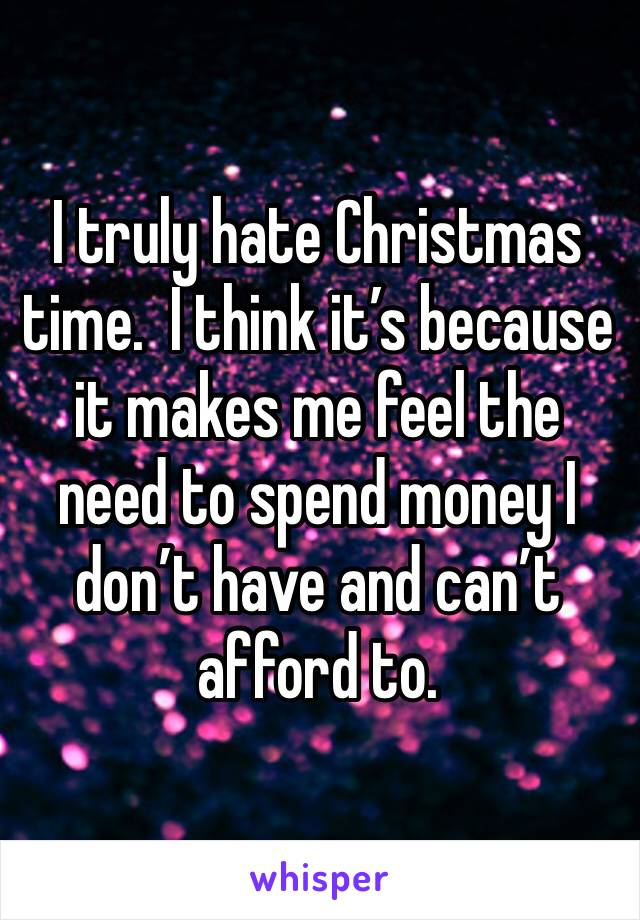 I truly hate Christmas time.  I think it's because it makes me feel the need to spend money I don't have and can't afford to.