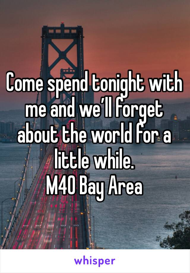 Come spend tonight with me and we'll forget about the world for a little while. M40 Bay Area