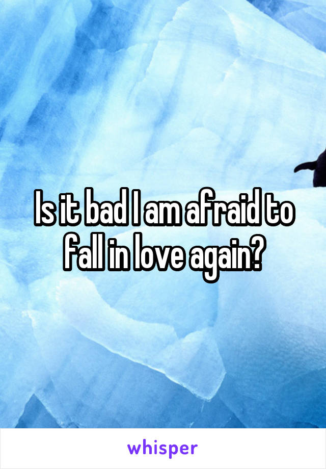 Is it bad I am afraid to fall in love again?