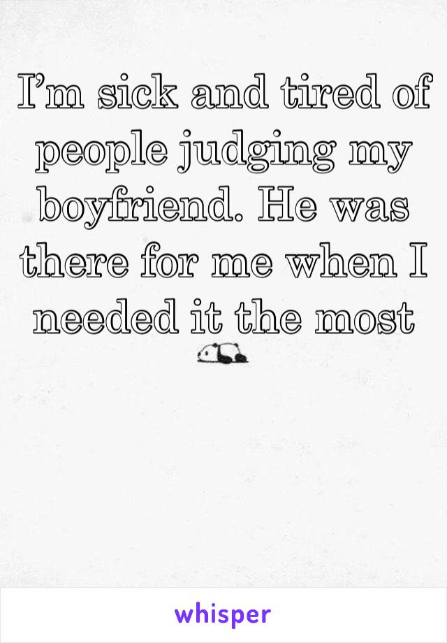 I'm sick and tired of people judging my boyfriend. He was there for me when I needed it the most