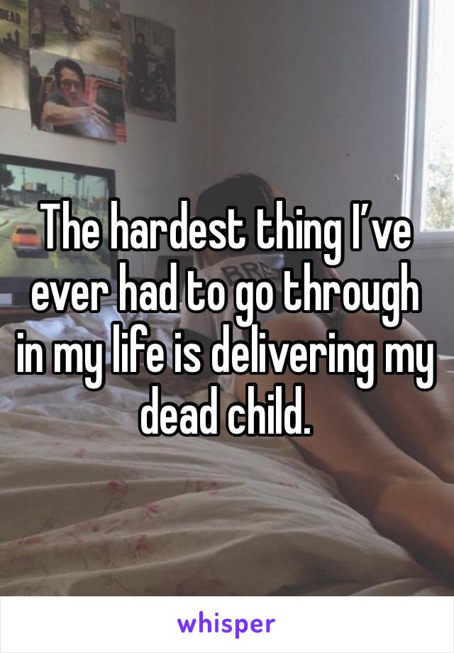 The hardest thing I've ever had to go through in my life is delivering my dead child.