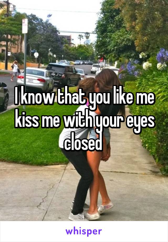 I know that you like me kiss me with your eyes closed