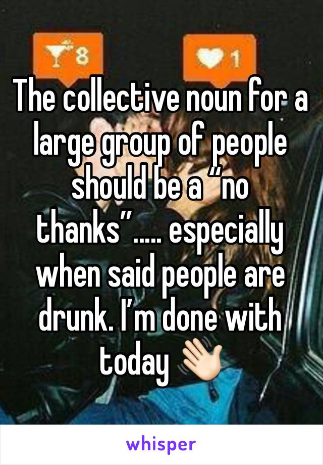 """The collective noun for a large group of people should be a """"no thanks""""..... especially when said people are drunk. I'm done with today 👋🏻"""
