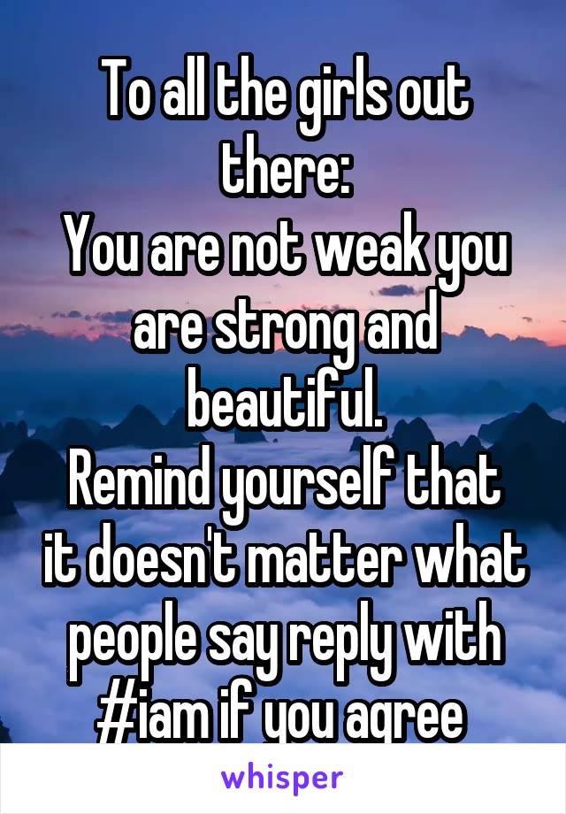 To all the girls out there: You are not weak you are strong and beautiful. Remind yourself that it doesn't matter what people say reply with #iam if you agree