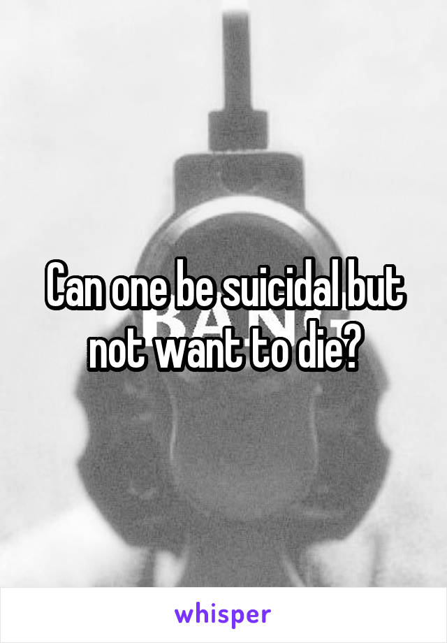 Can one be suicidal but not want to die?