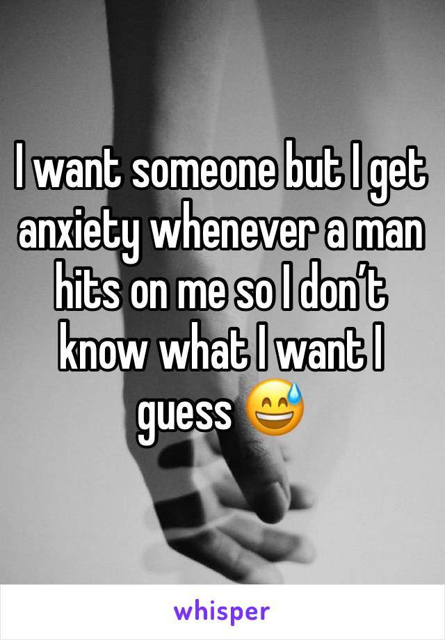 I want someone but I get anxiety whenever a man hits on me so I don't know what I want I guess 😅