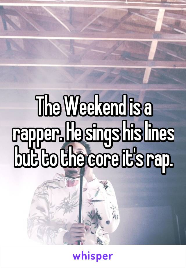 The Weekend is a rapper. He sings his lines but to the core it's rap.