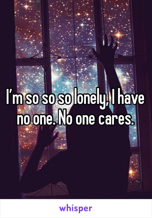 I'm so so so lonely, I have no one. No one cares.