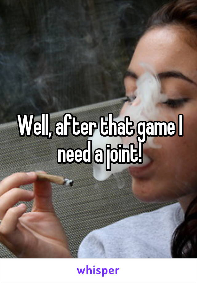 Well, after that game I need a joint!