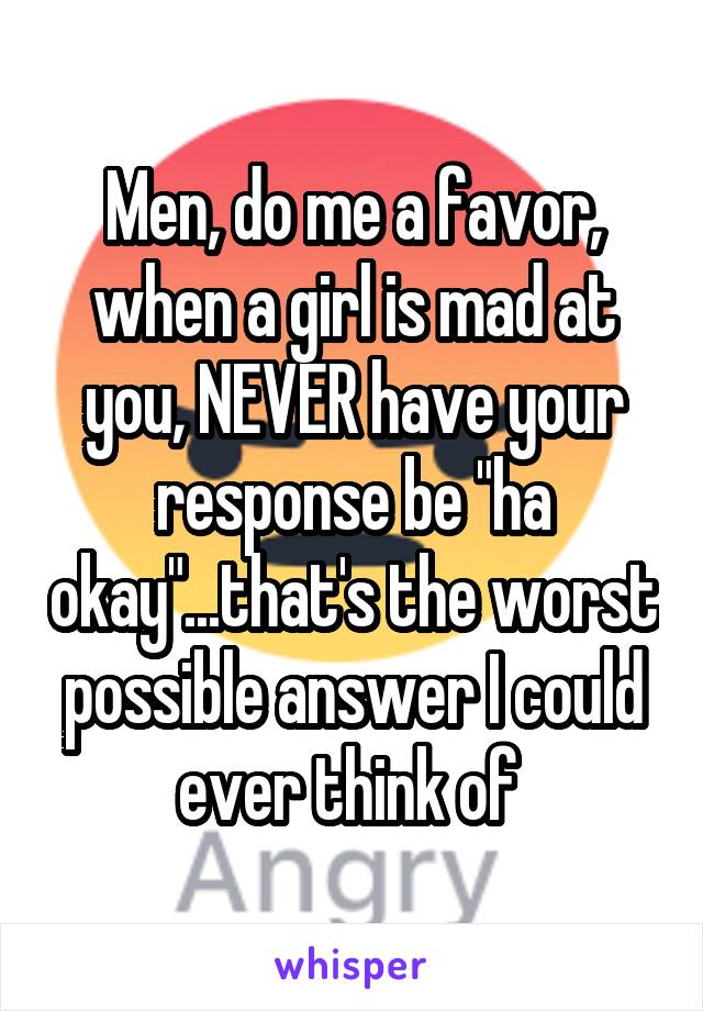 """Men, do me a favor, when a girl is mad at you, NEVER have your response be """"ha okay""""...that's the worst possible answer I could ever think of"""